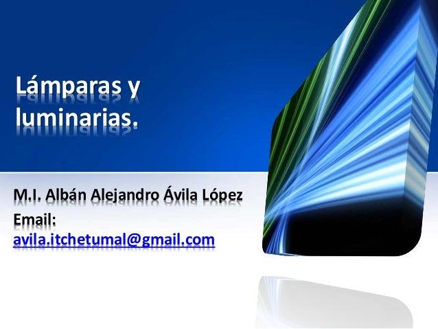 Lámparas y luminarias. M.I. Albán Alejandro Ávila López Email: avila.itchetumal@gmail.com