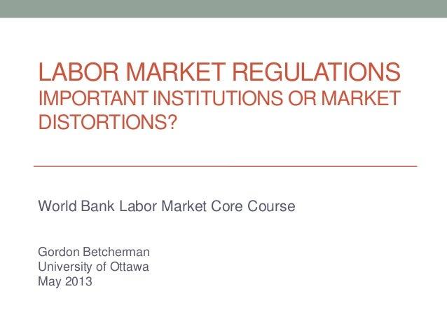 LABOR MARKET REGULATIONSIMPORTANT INSTITUTIONS OR MARKETDISTORTIONS?World Bank Labor Market Core CourseGordon BetchermanUn...