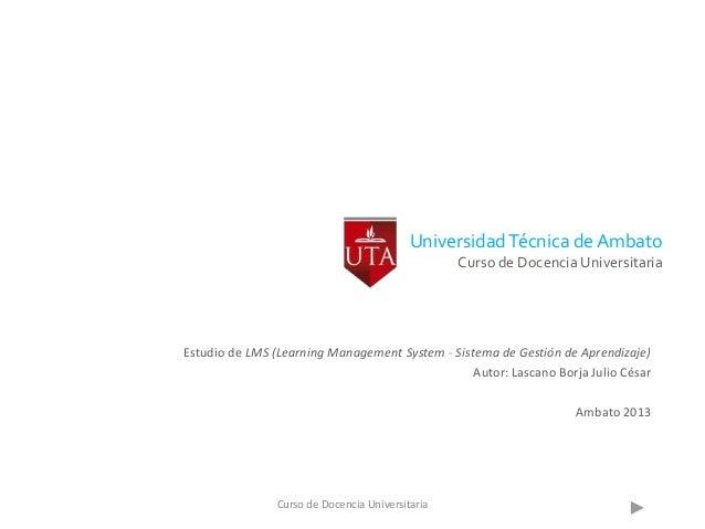 UniversidadTécnica de Ambato Curso de Docencia Universitaria Estudio de LMS (Learning Management System - Sistema de Gesti...