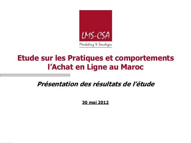 Etude sur les Pratiques et comportements        l'Achat en Ligne au Maroc    Présentation des résultats de l'étude        ...