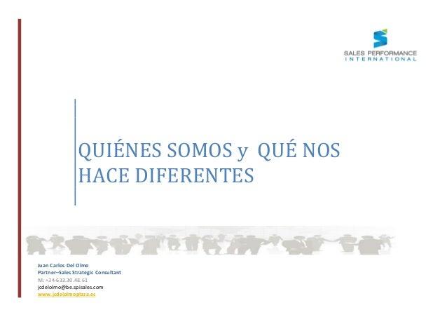 QUIÉNES SOMOS y QUÉ NOS HACE DIFERENTES  Juan Carlos Del Olmo Partner–Sales Strategic Consultant M: +34-633.30.48.61 jcdel...
