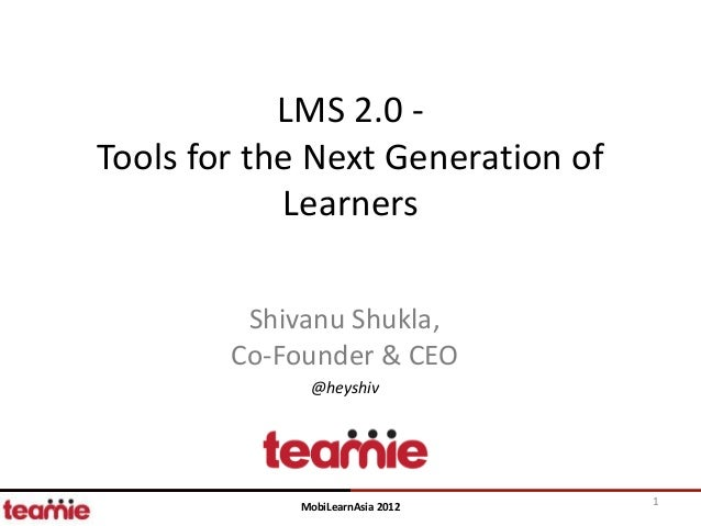 LMS 2.0 -Tools for the Next Generation of            Learners         Shivanu Shukla,        Co-Founder & CEO             ...