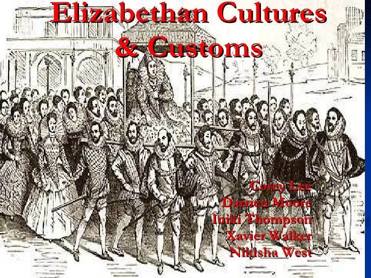 Elizabethan Cultures & Customs Corey Lee Darrien Moore Iniki Thompson Xavier Walker Nikisha West
