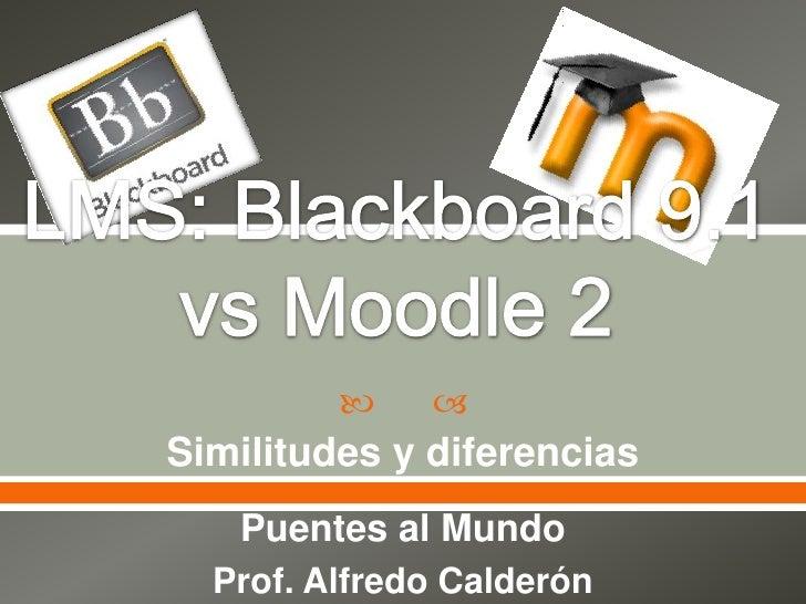 LMS: Blackboard 9.1 vs Moodle 2<br />Similitudes y diferencias<br />Puentes al Mundo<br />Prof. Alfredo Calderón<br />