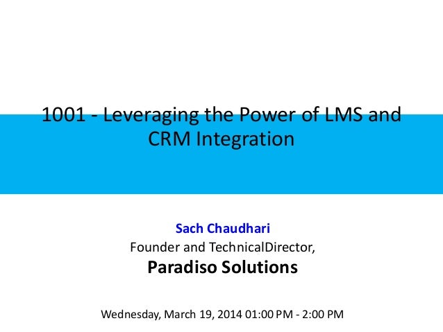 1001 - Leveraging the Power of LMS and CRM Integration Sach Chaudhari Founder and TechnicalDirector, Paradiso Solutions We...