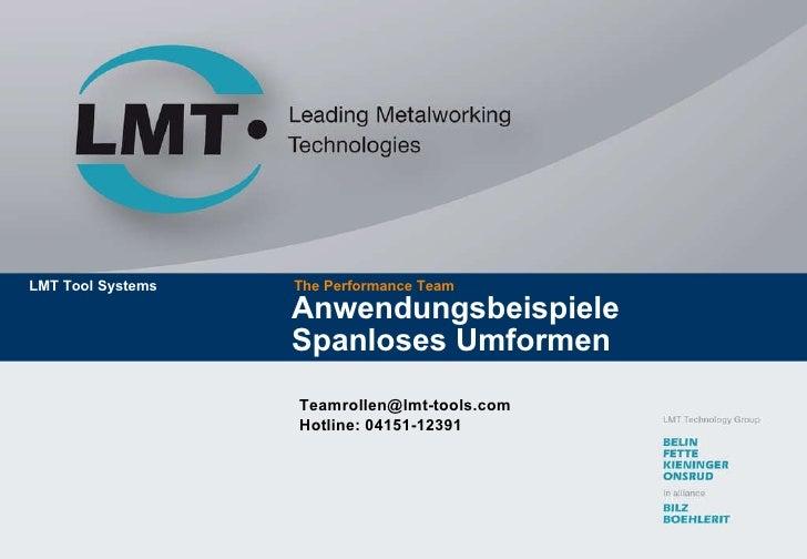 Anwendungsbeispiele  Spanloses Umformen The Performance Team LMT Tool Systems [email_address] Hotline: 04151-12391