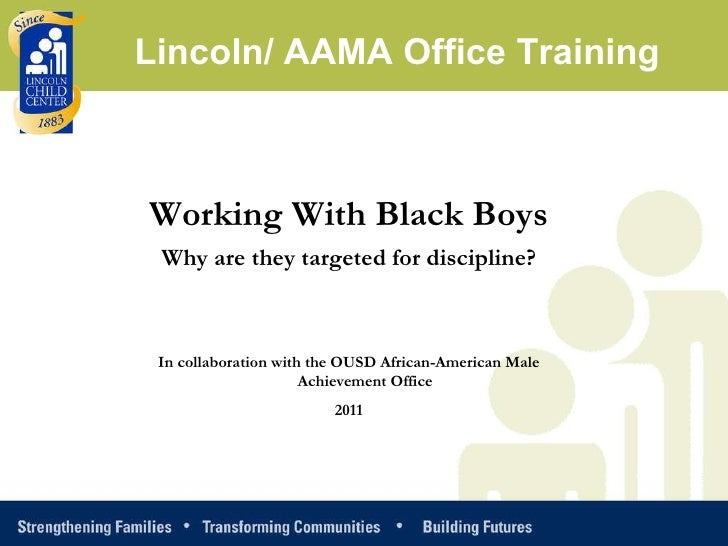 Working With Black Boys Why are they targeted for discipline? In collaboration with the OUSD African-American Male Achieve...