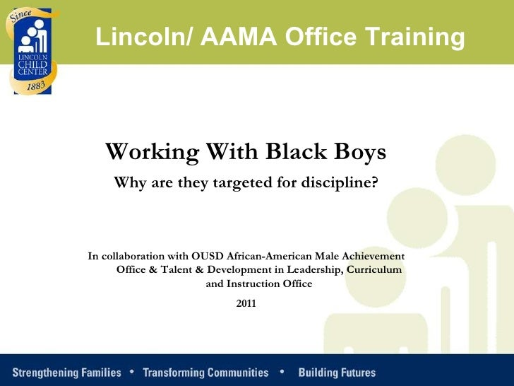 Working With Black Boys Why are they targeted for discipline? In collaboration with OUSD African-American Male Achievement...