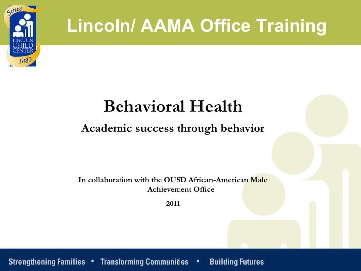 Behavioral Health Academic success through behavior In collaboration with the OUSD African-American Male Achievement Offic...