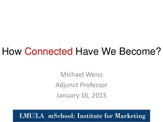 How Connected Have We Become?          Michael Weiss         Adjunct Professor         January 16, 2013