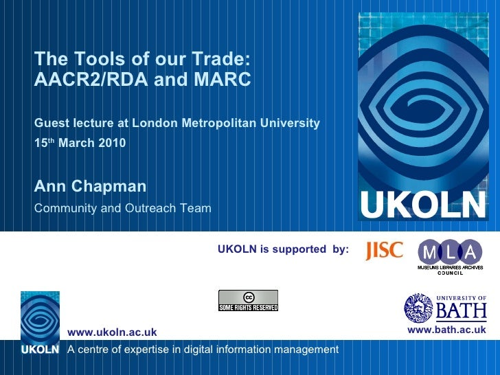UKOLN is supported  by: The Tools of our Trade: AACR2/RDA and MARC Guest lecture at London Metropolitan University 15 th  ...