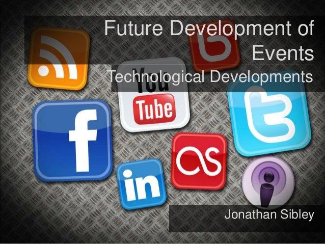 Future Development ofEventsTechnological DevelopmentsJonathan Sibley