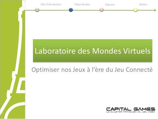 Laboratoire des Mondes Virtuels Optimiser nos Jeux à l'ère du Jeu Connecté Mot d'introduction Déjeuner AteliersTables-Rond...
