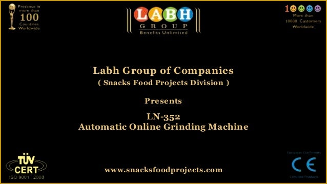 Labh Group of Companies( Snacks Food Projects Division )PresentsLN-352Automatic Online Grinding Machinewww.snacksfoodproje...