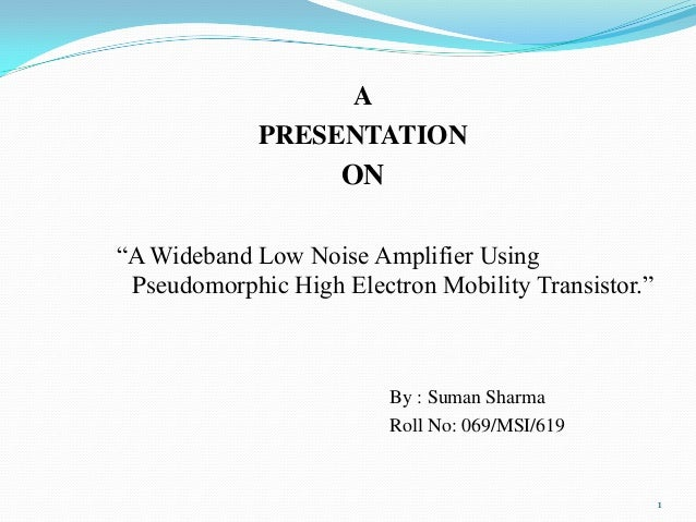 """A PRESENTATION  ON """"A Wideband Low Noise Amplifier Using Pseudomorphic High Electron Mobility Transistor.""""  By : Suman Sha..."""