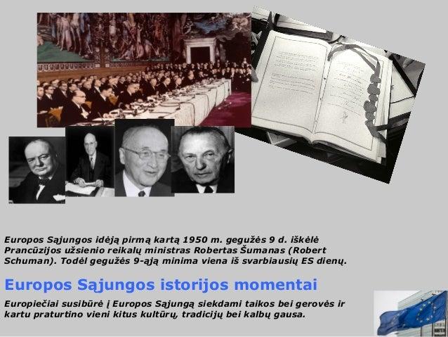 Europos Sąjungos idėją pirmą kartą 1950 m. gegužės 9 d. iškėlėPrancūzijos užsienio reikalų ministras Robertas Šumanas (Rob...