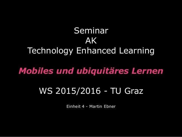 Seminar  AK Technology Enhanced Learning  Mobiles und ubiquitäres Lernen  WS 2015/2016 - TU Graz Einheit 4 - Martin Eb...