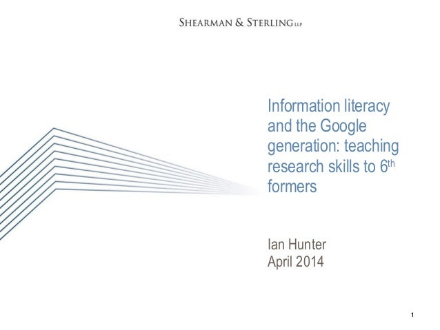 1 Information literacy and the Google generation: teaching research skills to 6th formers Ian Hunter April 2014