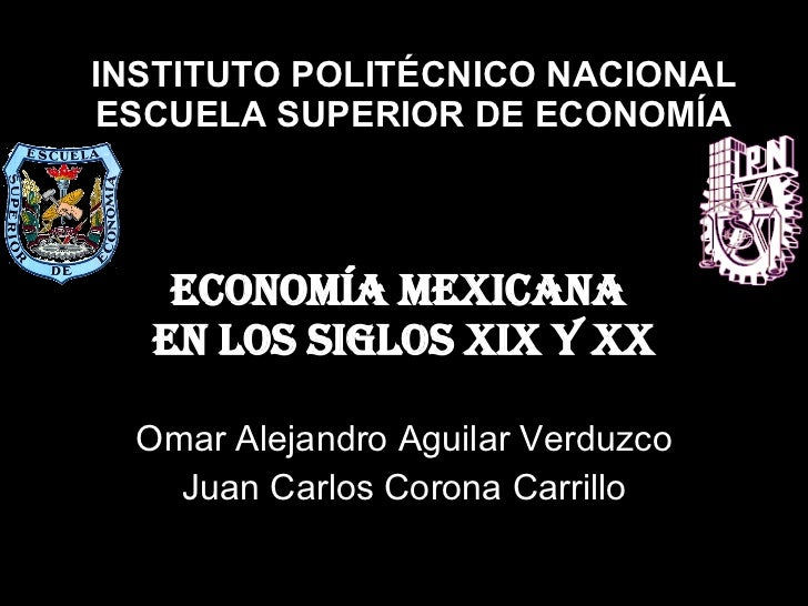 Economía mexicana  en los siglos XIX y XX Omar Alejandro Aguilar Verduzco Juan Carlos Corona Carrillo INSTITUTO POLITÉCNIC...