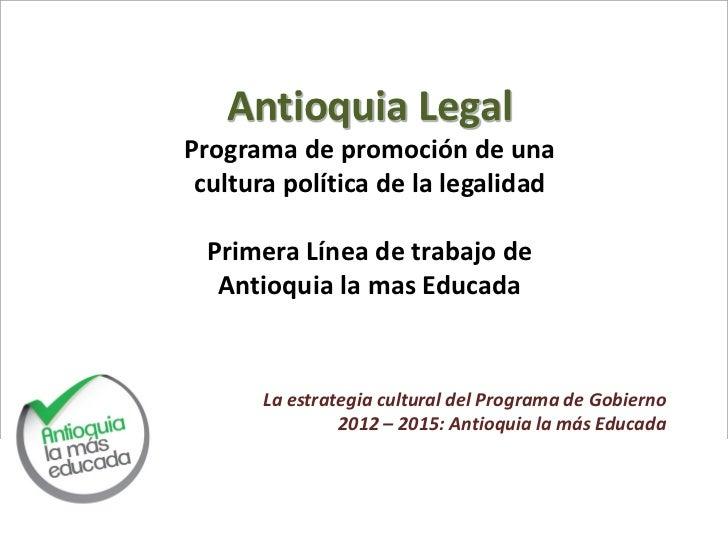 Antioquia LegalPrograma de promoción de una cultura política de la legalidad  Primera Línea de trabajo de   Antioquia la m...
