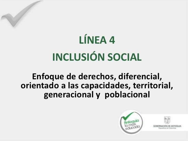 LÍNEA 4        INCLUSIÓN SOCIAL   Enfoque de derechos, diferencial,orientado a las capacidades, territorial,      generaci...