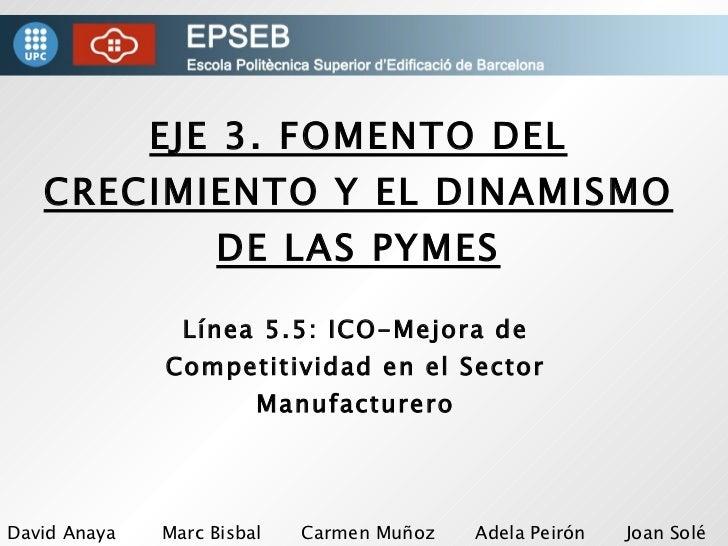 EJE 3. FOMENTO DEL CRECIMIENTO Y EL DINAMISMO DE LAS PYMES Línea 5.5: ICO-Mejora de Competitividad en el Sector Manufactur...