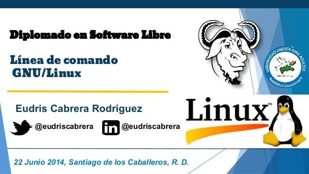 Diplomado en Software Libre Línea de comando GNU/Linux Eudris Cabrera Rodríguez 22 Junio 2014, Santiago de los Caballeros,...