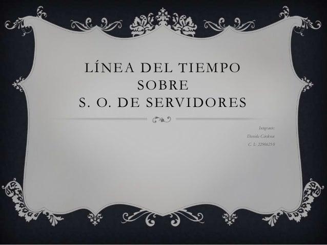 LÍNEA DEL TIEMPO SOBRE S. O. DE SERVIDORES Integrante: Daniela Cárdenas C. I.: 22906210