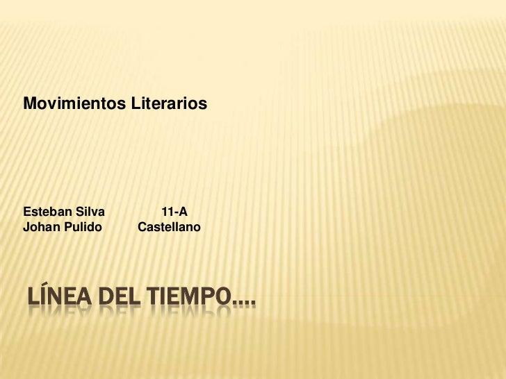 Movimientos LiterariosEsteban Silva      11-AJohan Pulido    CastellanoLÍNEA DEL TIEMPO….