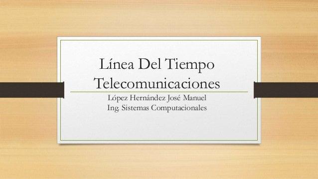 Línea Del TiempoTelecomunicacionesLópez Hernández José ManuelIng. Sistemas Computacionales