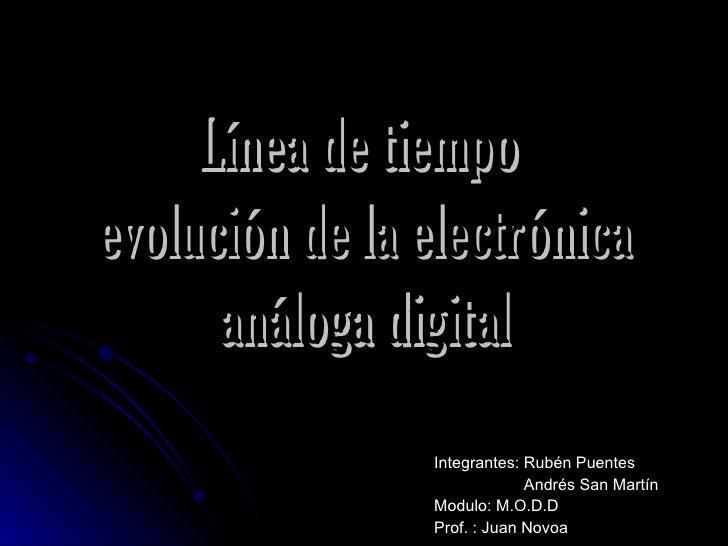 Línea de tiempoevolución de la electrónica      análoga digital                Integrantes: Rubén Puentes                 ...