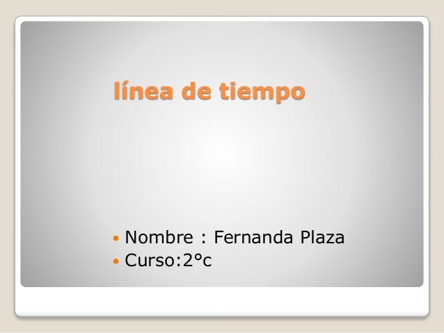 línea de tiempo  Nombre : Fernanda Plaza  Curso:2°c