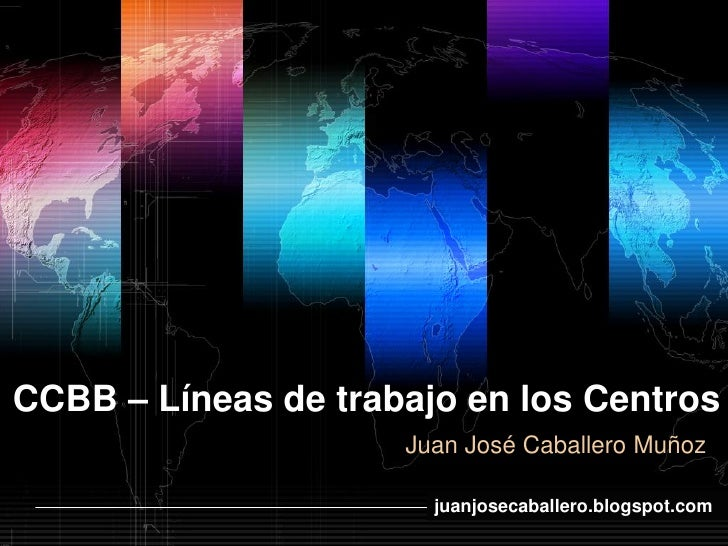 CCBB – Líneas de trabajo en los Centros                     Juan José Caballero Muñoz                          www.themega...