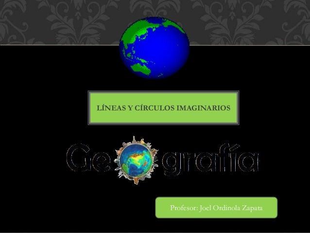LÍNEAS Y CÍRCULOS IMAGINARIOS Profesor: Joel Ordinola Zapata