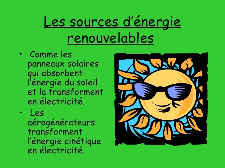 Les sources d'énergie renouvelables   <ul><li>Comme les panneaux solaires qui absorbent l'énergie du soleil et la transfor...