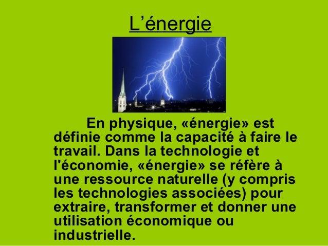 L'énergie      En physique, «énergie» estdéfinie comme la capacité à faire letravail. Dans la technologie etléconomie, «én...