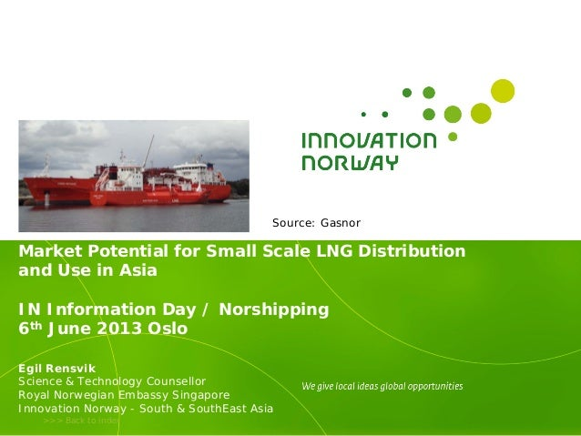 >>> Back to indexMarket Potential for Small Scale LNG Distributionand Use in AsiaIN Information Day / Norshipping6th June ...