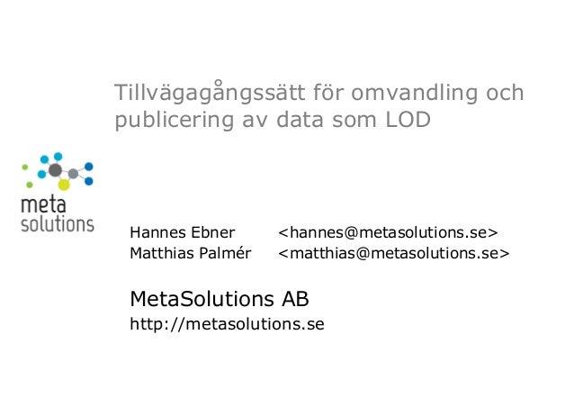 Tillvägagångssätt för omvandling ochpublicering av data som LOD Hannes Ebner      <hannes@metasolutions.se> Matthias Palmé...