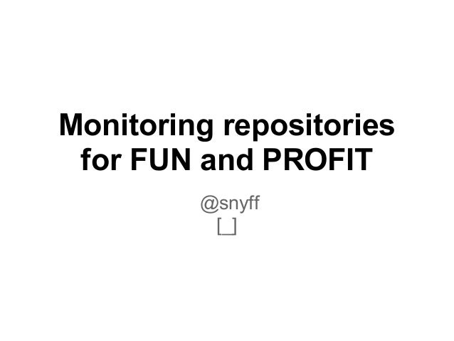 Monitoring repositories for FUN and PROFIT         @snyff          [_]