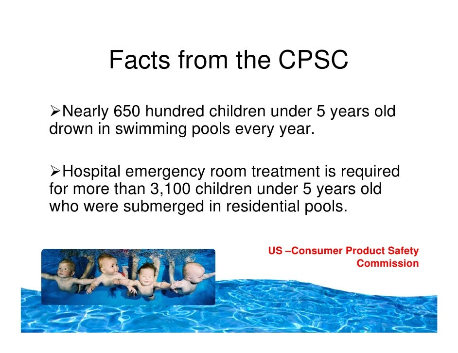 Facts from the CPSC   Nearly 650 hundred children under 5 years old drown in swimming pools every year.    Hospital emerge...