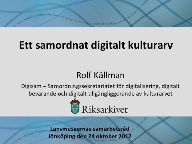 Ett samordnat digitalt kulturarv                     Rolf KällmanDigisam – Samordningssekretariatet för digitalisering, di...