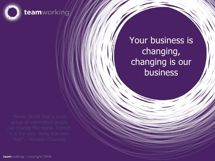 """Your business is changing, changing is our business """" Never doubt that a small group of committed people can change the wo..."""