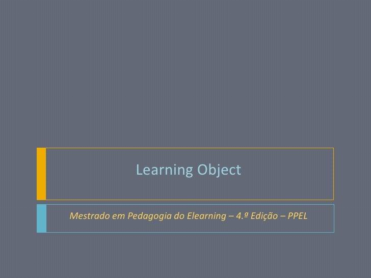 LearningObject<br />Mestrado em Pedagogia do Elearning – 4.ª Edição – PPEL<br />