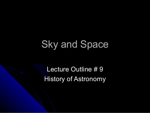 Sky and SpaceSky and Space Lecture Outline # 9Lecture Outline # 9 History of AstronomyHistory of Astronomy