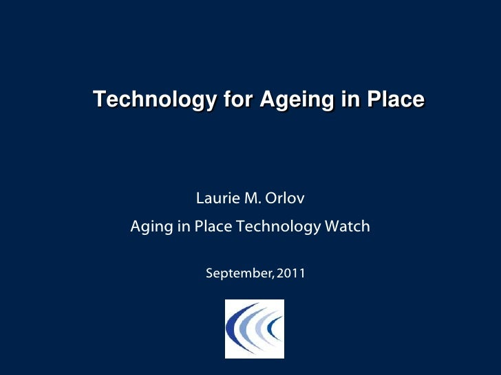 Technology for Ageing in Place<br />Laurie M. Orlov<br />Aging in Place Technology Watch<br />September, 2011<br />