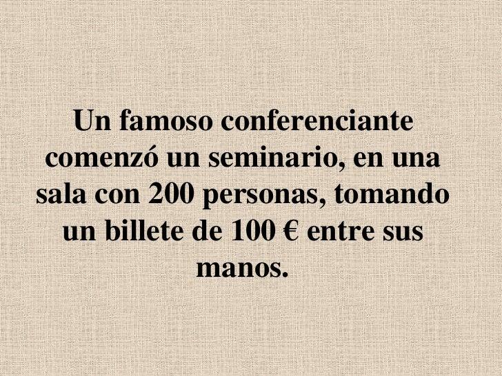 Un famoso conferenciante comenzó un seminario, en una sala con 200 personas, tomando un billete de 100 € entre sus manos.<...