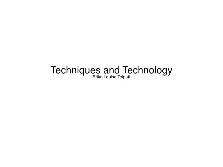 Techniques and Technology        Erika Louise Tolputt