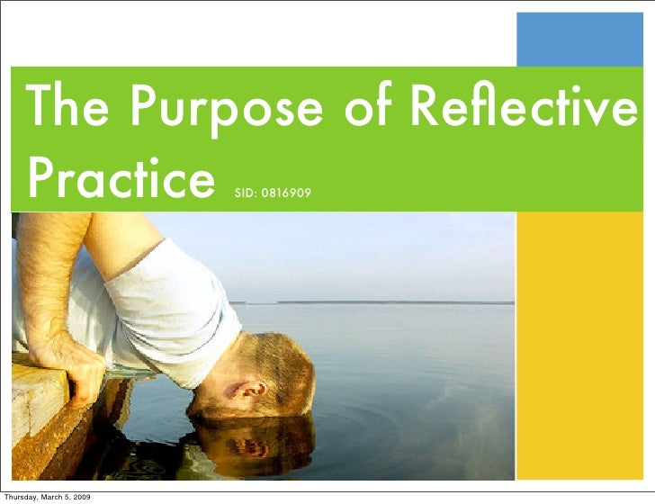 The Purpose of Reflective      Practice             SID: 0816909     Thursday, March 5, 2009