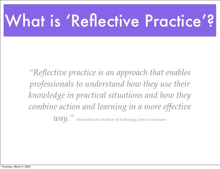 fundamental role of reflective practice in Jennifer moon, the most recent researcher on reflective practice, provides the following definition: reflection is a form of mental processing – like a form of thinking – that we use to fulfill a purpose or to achieve some anticipated outcome.