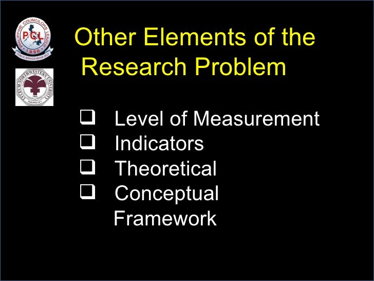 Other Elements of the Research Problem <ul><li>Level of Measurement </li></ul><ul><li>Indicators </li></ul><ul><li>Theoret...